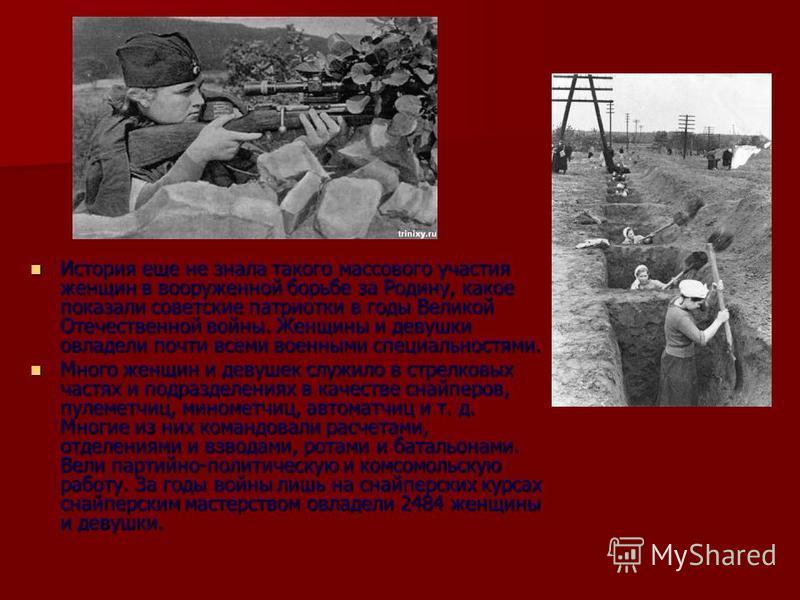 История еще не знала такого массового участия женщин в вооруженной борьбе за Родину, какое показали советские патриотки в годы Великой Отечественной войны. Женщины и девушки овладели почти всеми военными специальностями. История еще не знала такого м