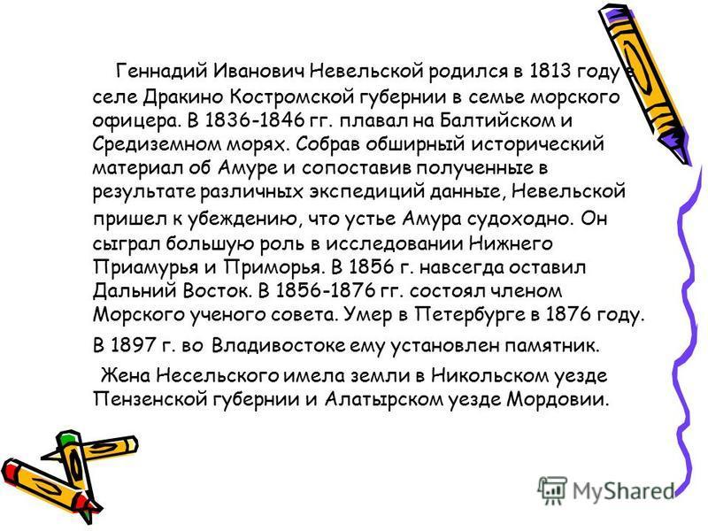 Геннадий Иванович Невельской родился в 1813 году в селе Дракино Костромской губернии в семье морского офицера. В 1836-1846 гг. плавал на Балтийском и Средиземном морях. Собрав обширный исторический материал об Амуре и сопоставив полученные в результа