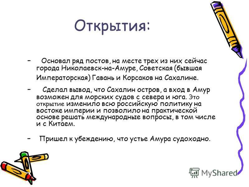 Открытия: - Основал ряд постов, на месте трех из них сейчас города Николаевск-на-Амуре, Советская (бывшая Императорская) Гавань и Корсаков на Сахалине. - Сделал вывод, что Сахалин остров, а вход в Амур возможен для морских судов с севера и юга. Это о