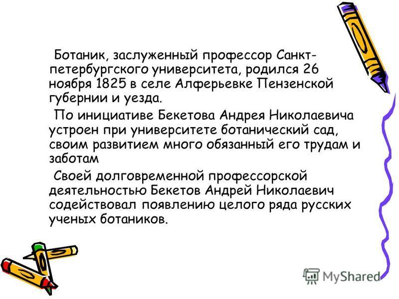Ботаник, заслуженный профессор Санкт- петербургского университета, родился 26 ноября 1825 в селе Алферьевке Пензенской губернии и уезда. По инициативе Бекетова Андрея Николаевича устроен при университете ботанический сад, своим развитием много обязан