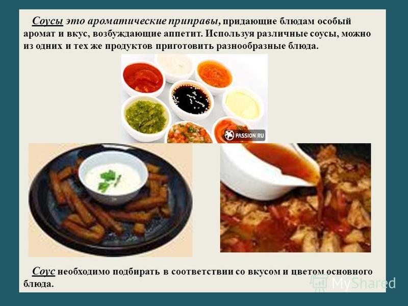 Соусы это ароматические приправы, придающие блюдам особый аромат и вкус, возбуждающие аппетит. Используя различные соусы, можно из одних и тех же продуктов приготовить разнообразные блюда. Соус необходимо подбирать в соответствии со вкусом и цветом о