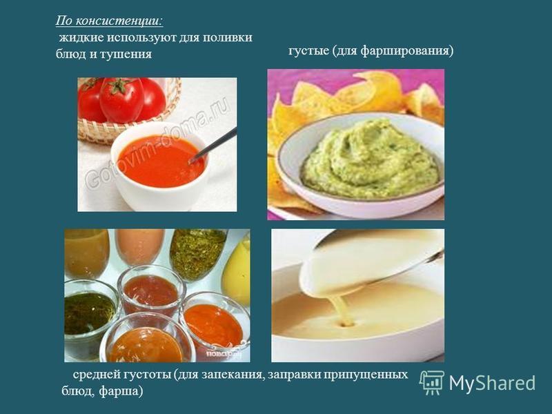 По консистенции: жидкие используют для поливки блюд и тушения средней густоты (для запекания, заправки припущенных блюд, фарша) густые (для фарширования)