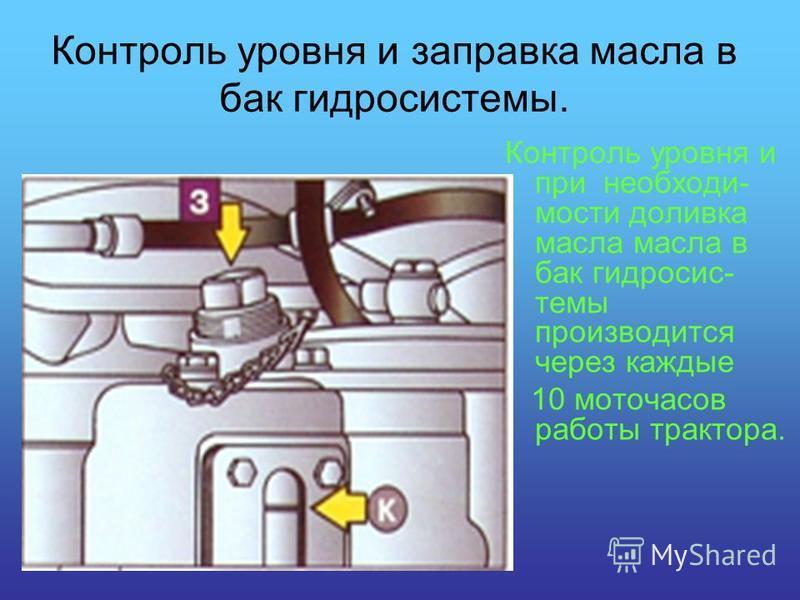 Контроль уровня и заправка масла в бак гидросистемы. Контроль уровня и при необходимости доливка масла масла в бак гидросистемы производится через каждые 10 моточасов работы трактора.