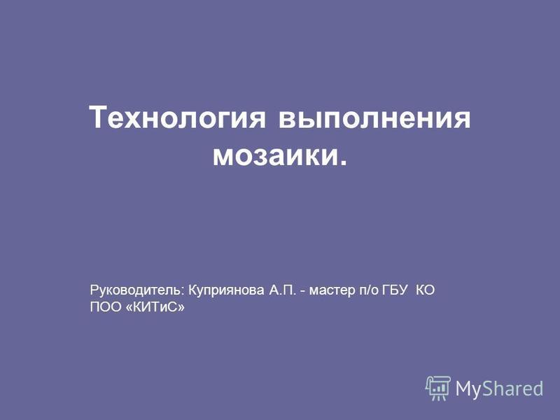 Технология выполнения мозаики. Руководитель: Куприянова А.П. - мастер п/о ГБУ КО ПОО «КИТиС»