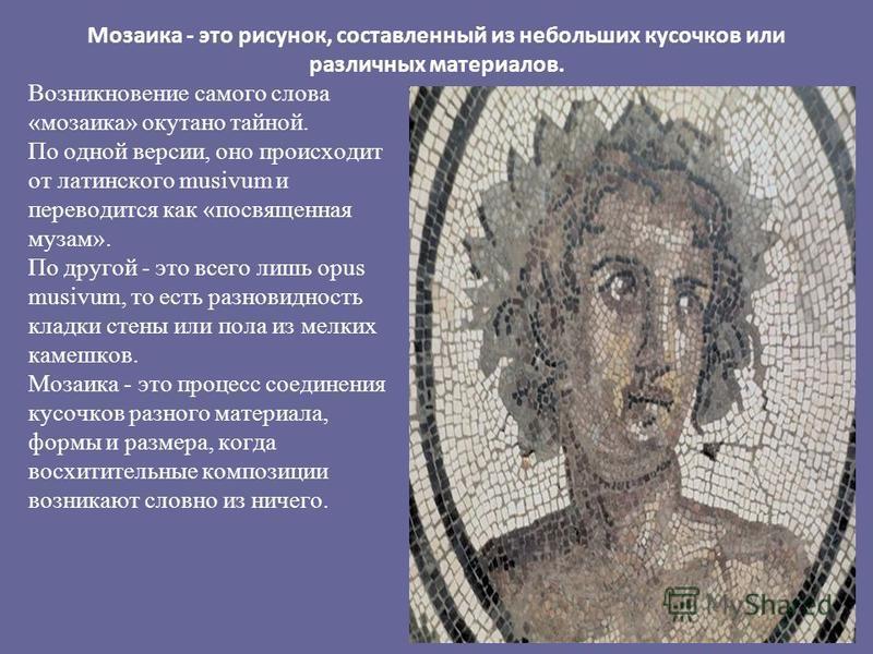 Мозаика - это рисунок, составленный из небольших кусочков или различных материалов. Возникновение самого слова «мозаика» окутано тайной. По одной версии, оно происходит от латинского musivum и переводится как «посвященная музам». По другой - это все