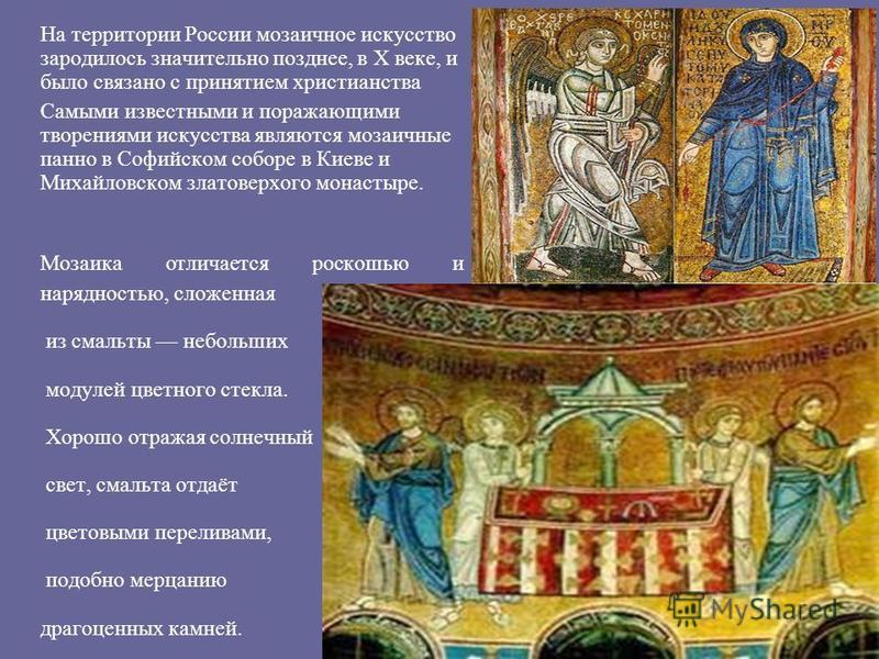 На территории России мозаичное искусство зародилось значительно позднее, в X веке, и было связано с принятием христианства Самыми известными и поражающими творениями искусства являются мозаичные панно в Софийском соборе в Киеве и Михайловском златове