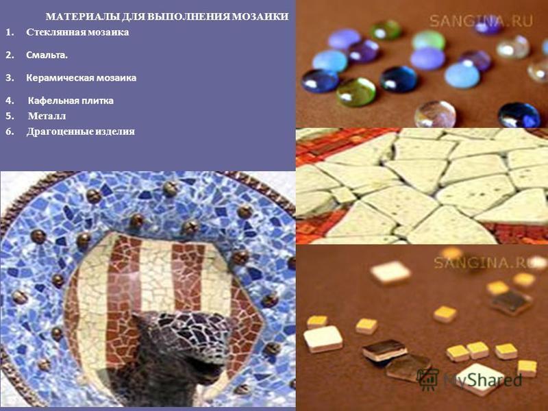 МАТЕРИАЛЫ ДЛЯ ВЫПОЛНЕНИЯ МОЗАИКИ 1. Стеклянная мозаика 2.Смальта. 3. Керамическая мозаика 4. Кафельная плитка 5. Металл 6. Драгоценные изделия