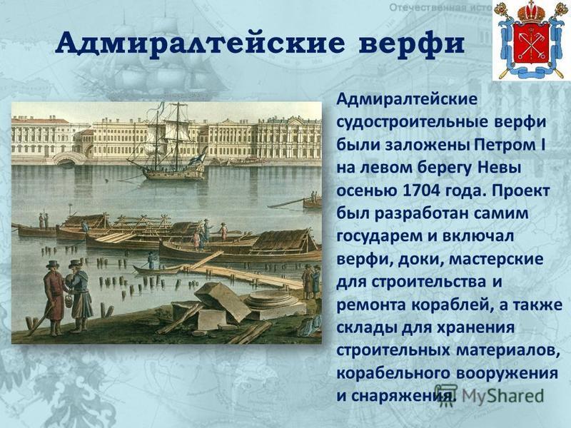 Адмиралтейские верфи Адмиралтейские судостроительные верфи были заложены Петром I на левом берегу Невы осенью 1704 года. Проект был разработан самим государем и включал верфи, доки, мастерские для строительства и ремонта кораблей, а также склады для