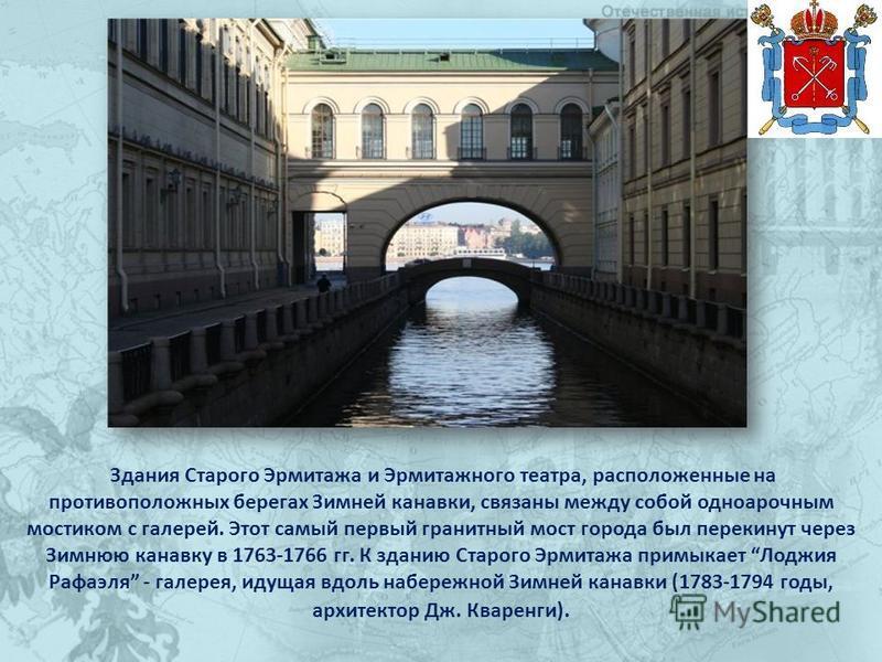 Здания Старого Эрмитажа и Эрмитажного театра, расположенные на противоположных берегах Зимней канавки, связаны между собой одно арочным мостиком с галерей. Этот самый первый гранитный мост города был перекинут через Зимнюю канавку в 1763-1766 гг. К з
