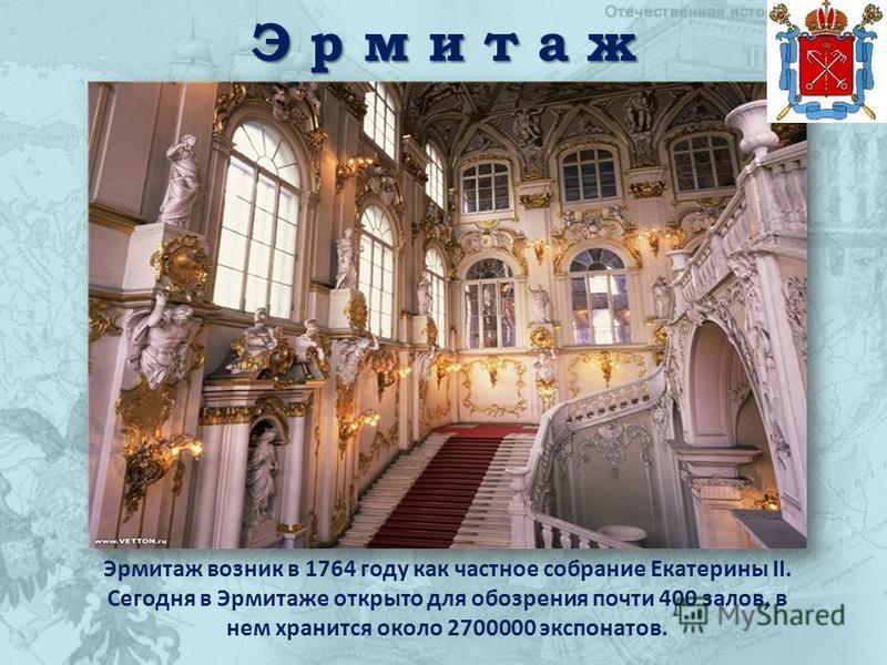 Э р м и т а ж Эрмитаж возник в 1764 году как частное собрание Екатерины II. Сегодня в Эрмитаже открыто для обозрения почти 400 залов, в нем хранится около 2700000 экспонатов.