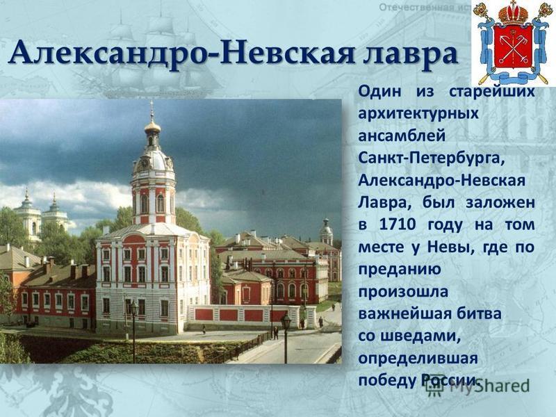 Александро-Невская лавра Один из старейших архитектурных ансамблей Санкт-Петербурга, Александро-Невская Лавра, был заложен в 1710 году на том месте у Невы, где по преданию произошла важнейшая битва со шведами, определившая победу России.