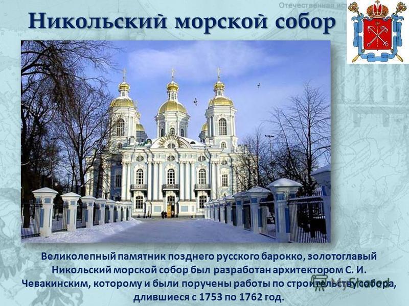 Никольский морской собор Великолепный памятник позднего русского барокко, золотоглавый Никольский морской собор был разработан архитектором С. И. Чевакинским, которому и были поручены работы по строительству собора, длившиеся с 1753 по 1762 год.