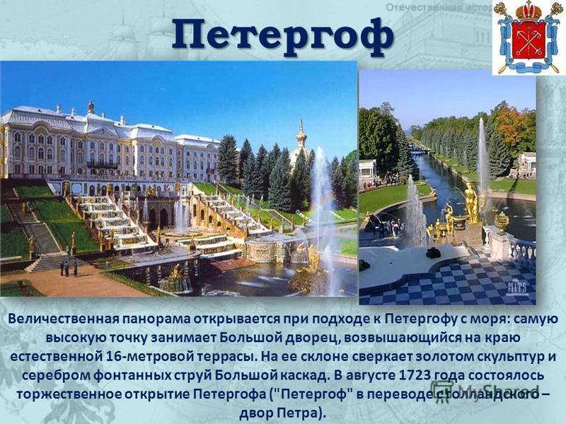 Петергоф Величественная панорама открывается при подходе к Петергофу с моря: самую высокую точку занимает Большой дворец, возвышающийся на краю естественной 16-метровой террасы. На ее склоне сверкает золотом скульптур и серебром фонтанных струй Больш