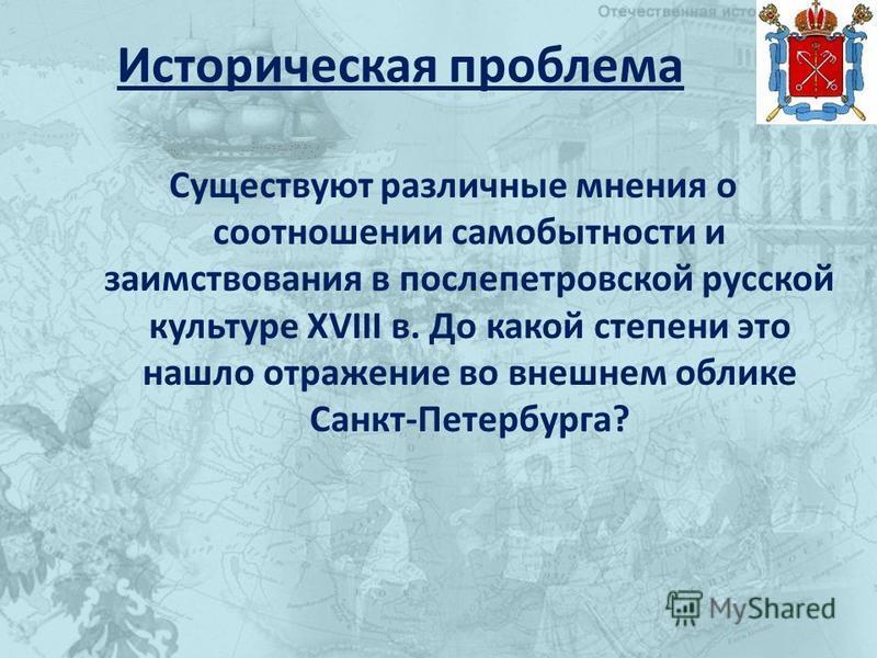 Историческая проблема Существуют различные мнения о соотношении самобытности и заимствования в послепетровской русской культуре XVIII в. До какой степени это нашло отражение во внешнем облике Санкт-Петербурга?