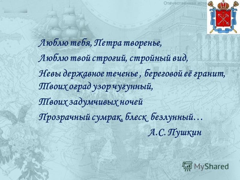 Люблю тебя, Петра творенье, Люблю твой строгий, стройный вид, Невы державное теченье, береговой её гранит, Твоих оград узор чугунный, Твоих задумчивых ночей Прозрачный сумрак, блеск безлунный… А.С. Пушкин