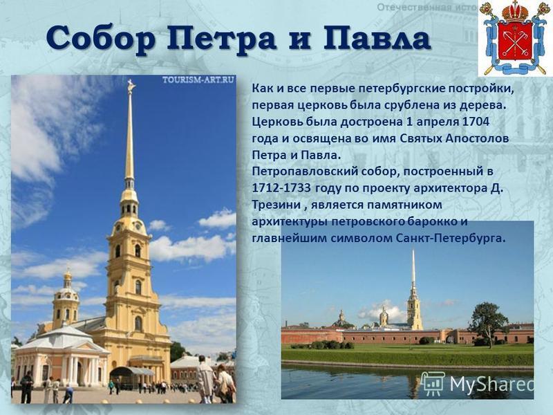 Собор Петра и Павла Как и все первые петербургские постройки, первая церковь была срублена из дерева. Церковь была достроена 1 апреля 1704 года и освящена во имя Святых Апостолов Петра и Павла. Петропавловский собор, построенный в 1712-1733 году по п