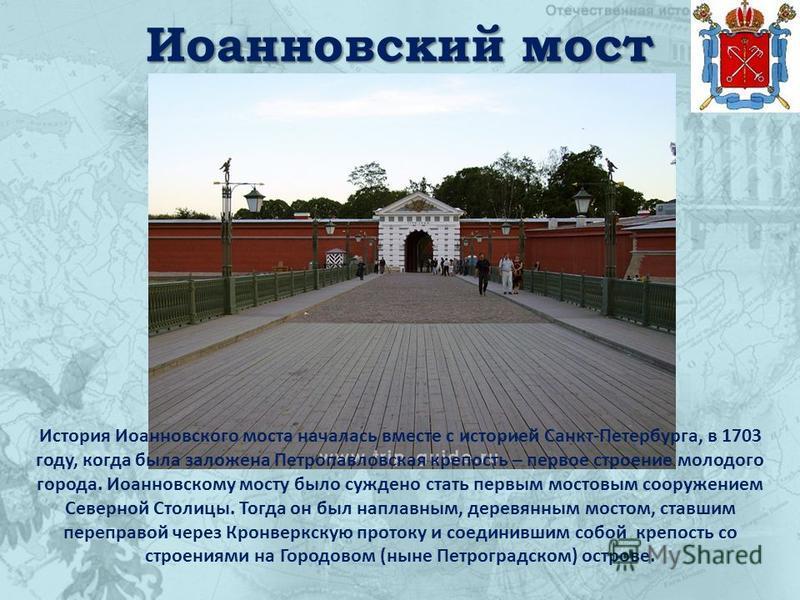 Иоанновский мост История Иоанновского моста началась вместе с историей Санкт-Петербурга, в 1703 году, когда была заложена Петропавловская крепость – первое строение молодого города. Иоанновскому мосту было суждено стать первым мостовым сооружением Се