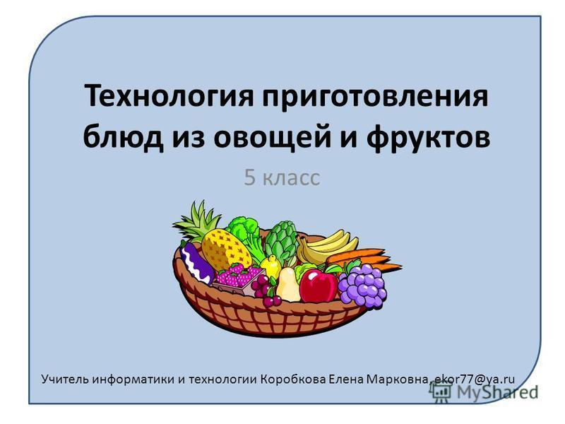 Учитель информатики и технологии Коробкова Елена Марковна, ekor77@ya.ru Технология приготовления блюд из овощей и фруктов 5 класс