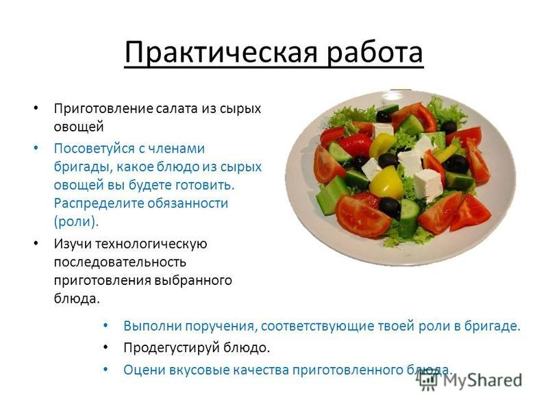 Практическая работа Приготовление салата из сырых овощей Посоветуйся с членами бригады, какое блюдо из сырых овощей вы будете готовить. Распределите обязанности (роли). Изучи технологическую последовательность приготовления выбранного блюда. Выполни