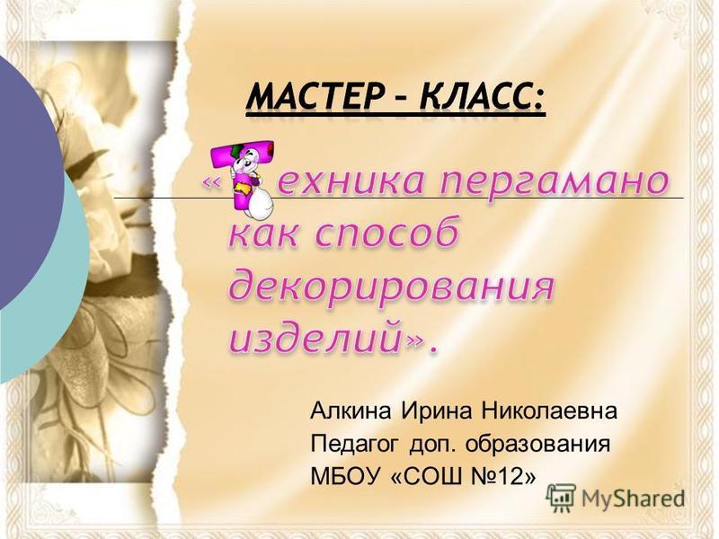 Алкина Ирина Николаевна Педагог доп. образования МБОУ «СОШ 12»