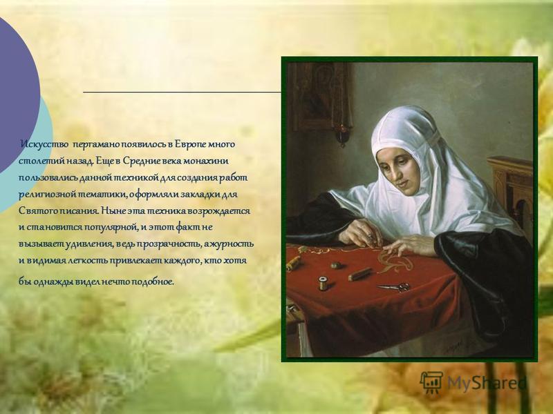 Искусство пергамано появилось в Европе много столетий назад. Еще в Средние века монахини пользовались данной техникой для создания работ религиозной тематики, оформляли закладки для Святого писания. Ныне эта техника возрождается и становится популярн