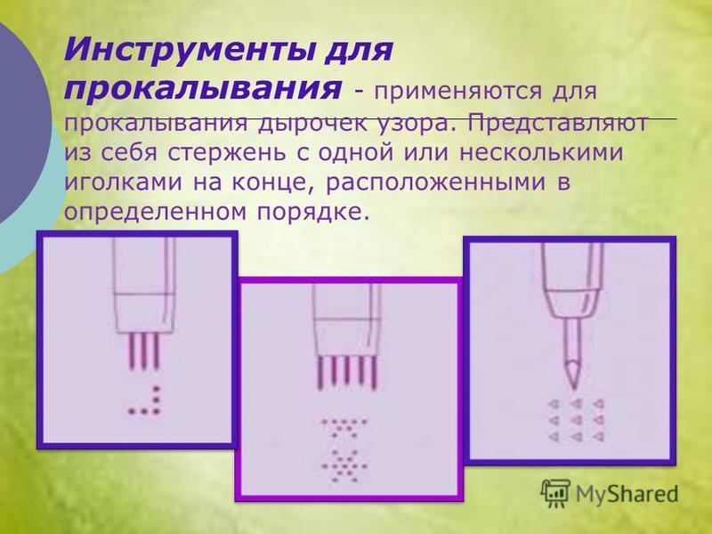 Инструменты для прокалывания - применяются для прокалывания дырочек узора. Представляют из себя стержень с одной или несколькими иголками на конце, расположенными в определенном порядке.
