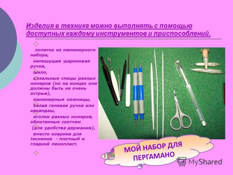 Изделия в технике можно выполнять с помощью доступных каждому инструментов и приспособлений. лопатки из маникюрного набора, не пишущая шариковая ручка, шило, вязальные спицы разных номеров (но на концах они должны быть не очень острые), маникюрные но