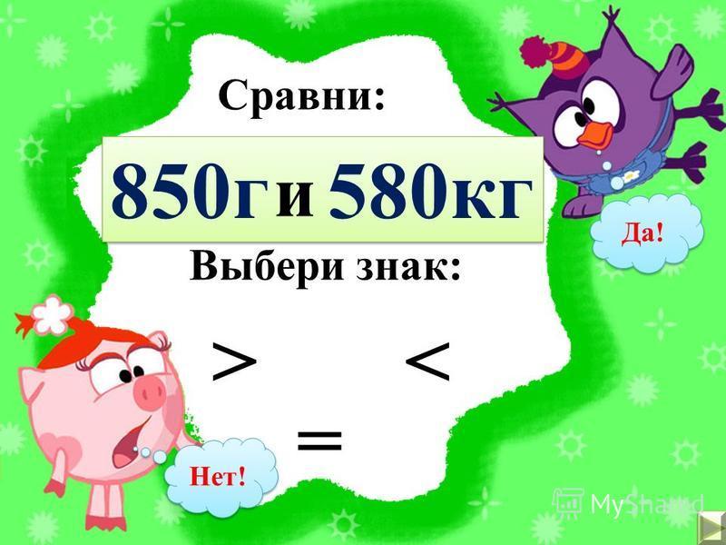 Сравни: 700 кг 1 т и Выбери знак: < > = Да! Нет!