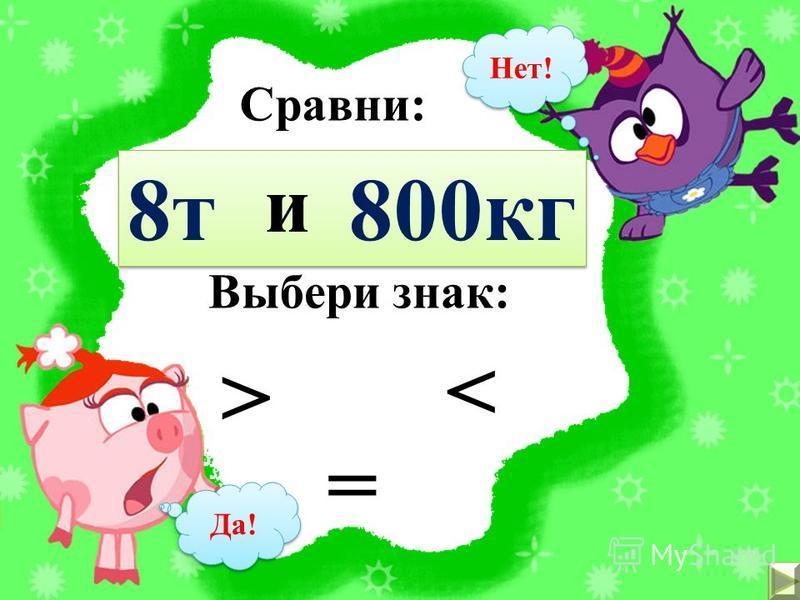 Сравни: 500 г 810 г и Выбери знак: <> = Да! Нет!