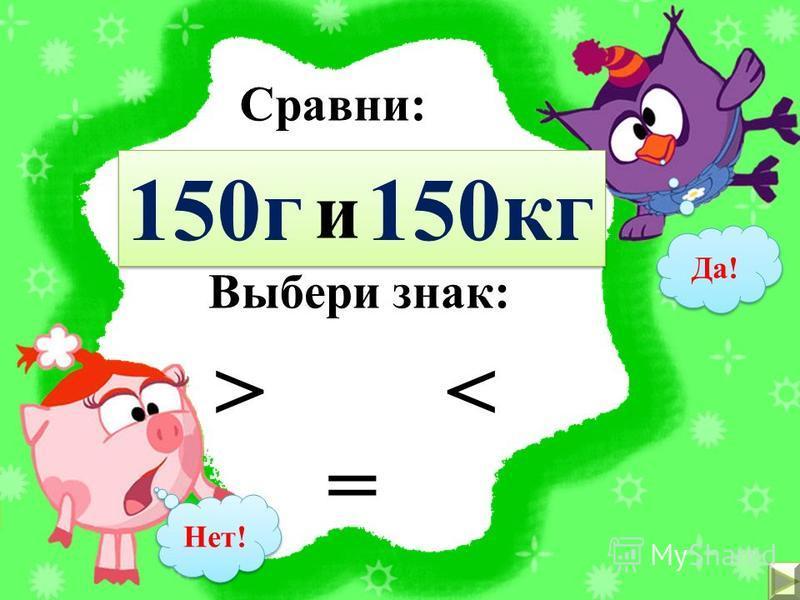 Сравни: 1 кг 1000 г и Выбери знак: = <> Да! Нет!