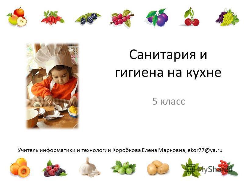 Учитель информатики и технологии Коробкова Елена Марковна, ekor77@ya.ru Санитария и гигиена на кухне 5 класс