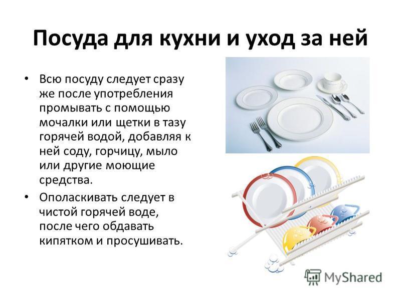 Посуда для кухни и уход за ней Всю посуду следует сразу же после употребления промывать с помощью мочалки или щетки в тазу горячей водой, добавляя к ней соду, горчицу, мыло или другие моющие средства. Ополаскивать следует в чистой горячей воде, после