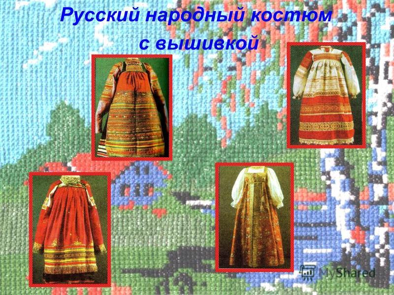Русский народный костюм с вышивкой С давних пор российские умельцы украшали вышивкой одежду, обувь, конскую сбрую, предметы быта. При археологических раскопках курганов найдены остатки одежды, искусно вышитой шерстяными, шелковыми, серебряными и золо