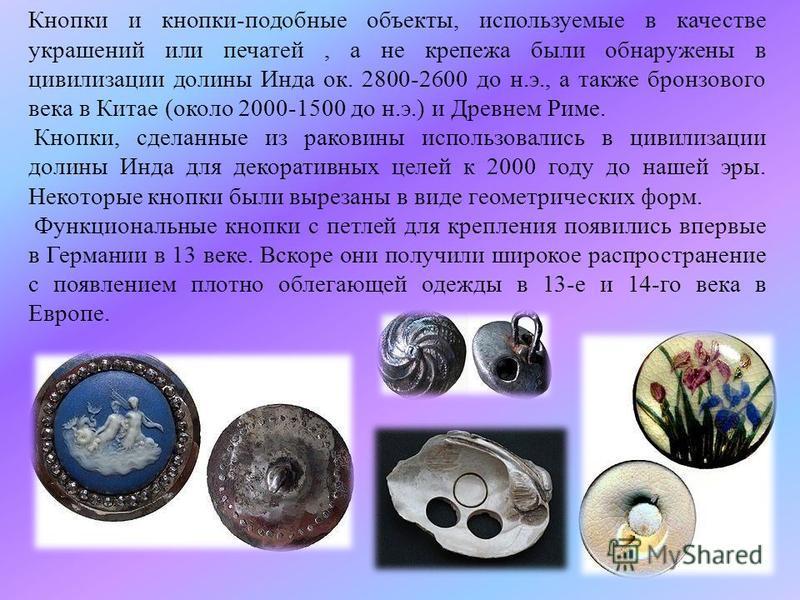 Кнопки и кнопки-подобные объекты, используемые в качестве украшений или печатей, а не крепежа были обнаружены в цивилизации долины Инда ок. 2800-2600 до н.э., а также бронзового века в Китае (около 2000-1500 до н.э.) и Древнем Риме. Кнопки, сделанные