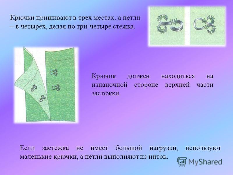 Крючки пришивают в трех местах, а петли – в четырех, делая по три-четыре стежка. Крючок должен находиться на изнаночной стороне верхней части застежки. Если застежка не имеет большой нагрузки, используют маленькие крючки, а петли выполняют из ниток.