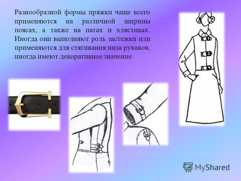 Разнообразной формы пряжки чаще всего применяются на различной ширины поясах, а также на патах и хлястиках. Иногда они выполняют роль застежки или применяются для стягивания низа рукавов, иногда имеют декоративное значение.