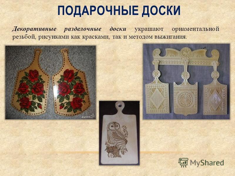 ПОДАРОЧНЫЕ ДОСКИ Декоративные разделочные доски украшают орнаментальной резьбой, рисунками как красками, так и методом выжигания.