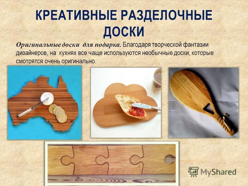КРЕАТИВНЫЕ РАЗДЕЛОЧНЫЕ ДОСКИ Оригинальные доски для подарка. Благодаря творческой фантазии дизайнеров, на кухнях все чаще используются необычные доски, которые смотрятся очень оригинально.
