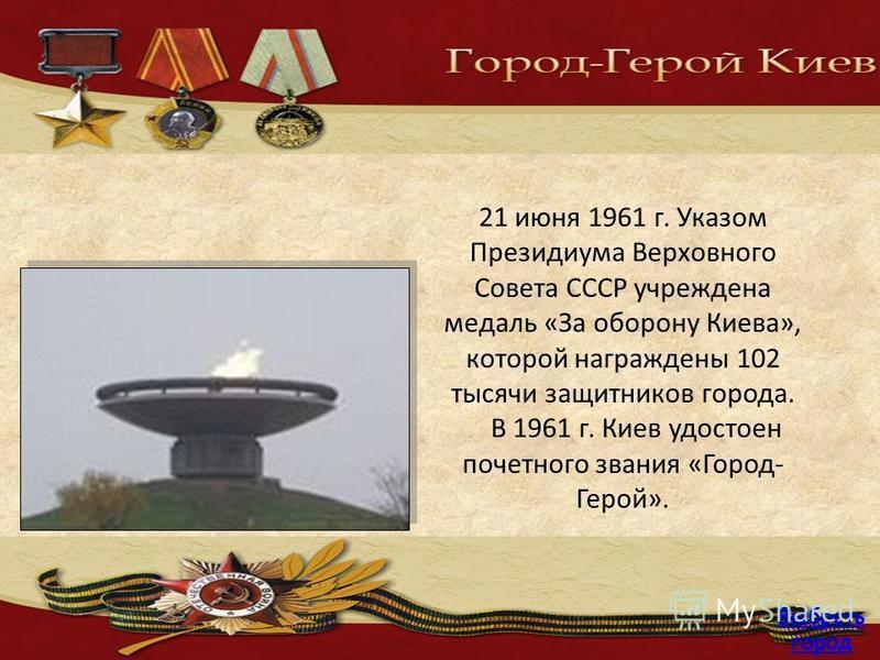 21 июня 1961 г. Указом Президиума Верховного Совета СССР учреждена медаль «За оборону Киева», которой награждены 102 тысячи защитников города. В 1961 г. Киев удостоен почетного звания «Город- Герой». Выбрать город