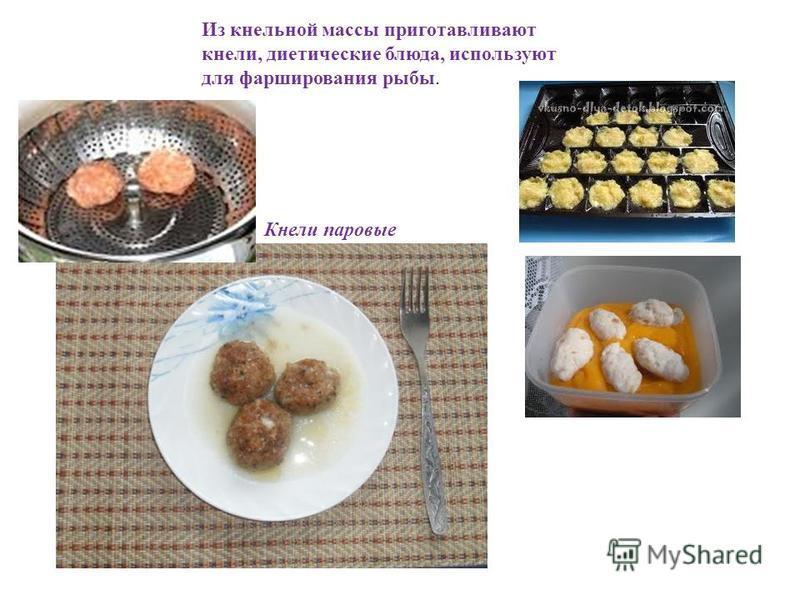 Из кнельной массы приготавливают кнели, диетические блюда, используют для фарширования рыбы. Кнели паровые