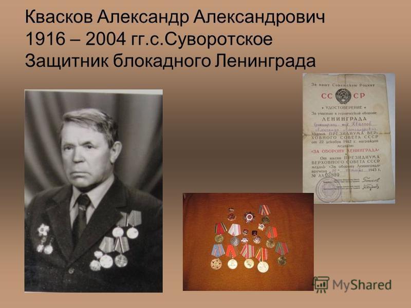 Квасков Александр Александрович 1916 – 2004 гг.с.Суворотское Защитник блокадного Ленинграда