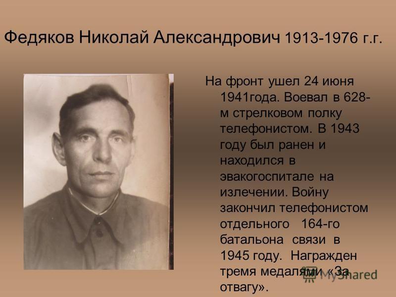 Федяков Николай Александрович 1913-1976 г.г. На фронт ушел 24 июня 1941 года. Воевал в 628- м стрелковом полку телефонистом. В 1943 году был ранен и находился в эвакогоспитале на излечении. Войну закончил телефонистом отдельного 164-го батальона связ