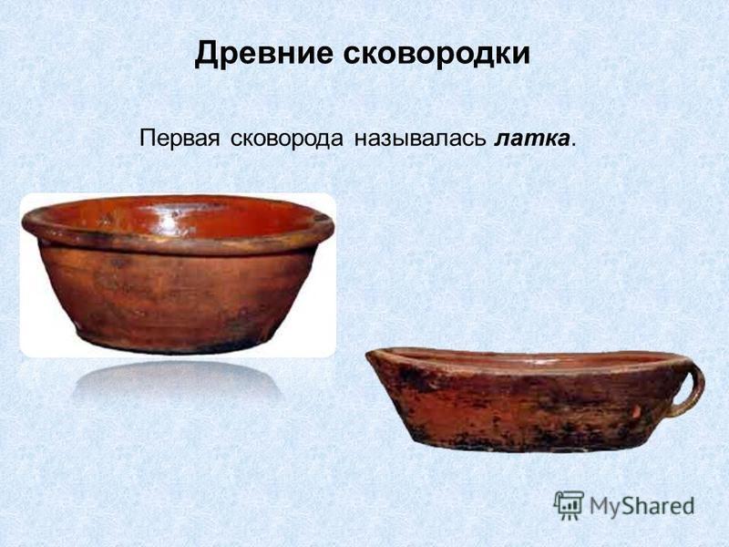 Древние сковородки Первая сковорода называлась латка.