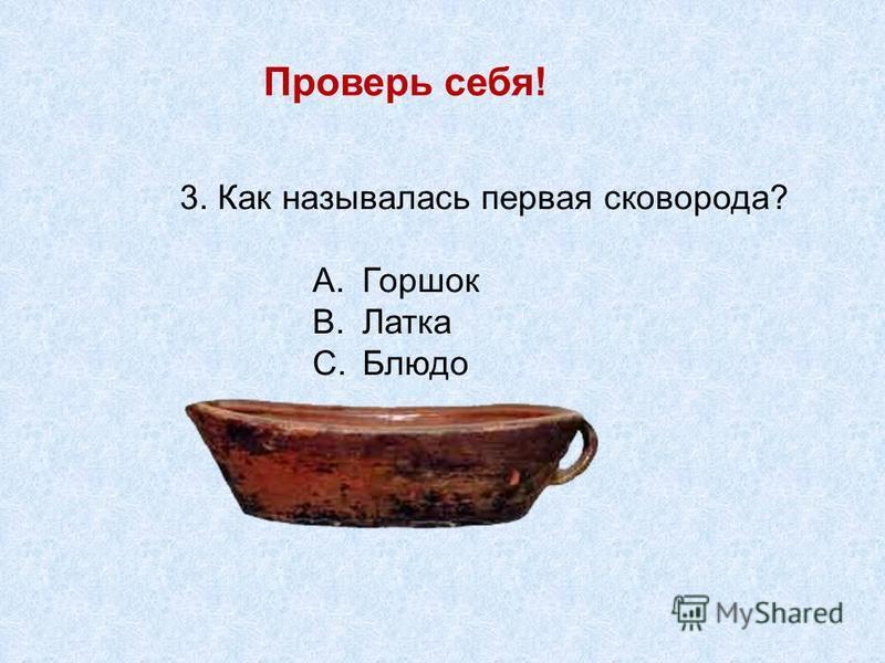 Проверь себя! 3. Как называлась первая сковорода? A.Горшок B.Латка C.Блюдо