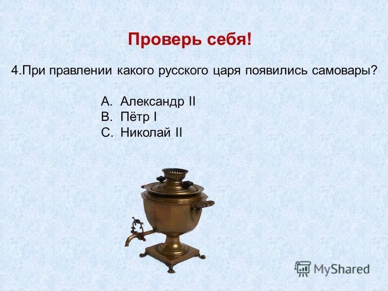 Проверь себя! 4. При правлении какого русского царя появились самовары? A.Александр II B.Пётр I C.Николай II