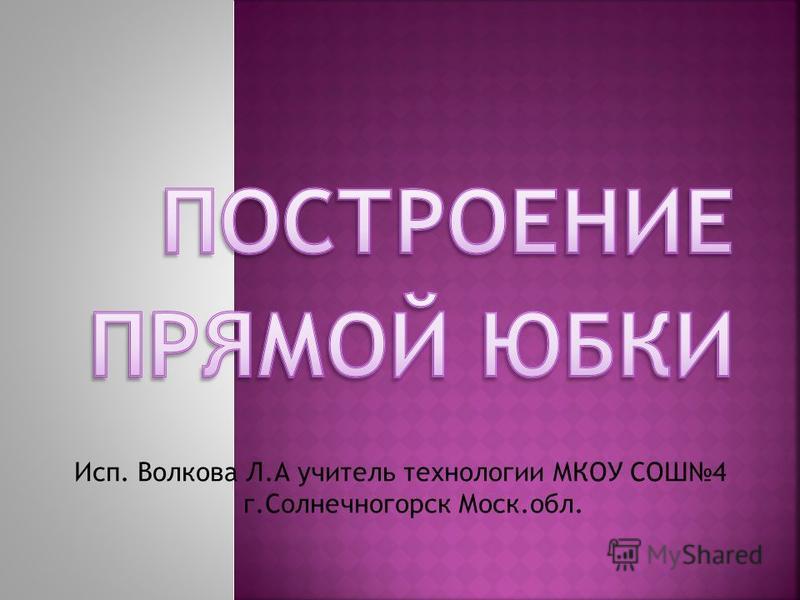 Исп. Волкова Л.А учитель технологии МКОУ СОШ4 г.Солнечногорск Моск.обл.