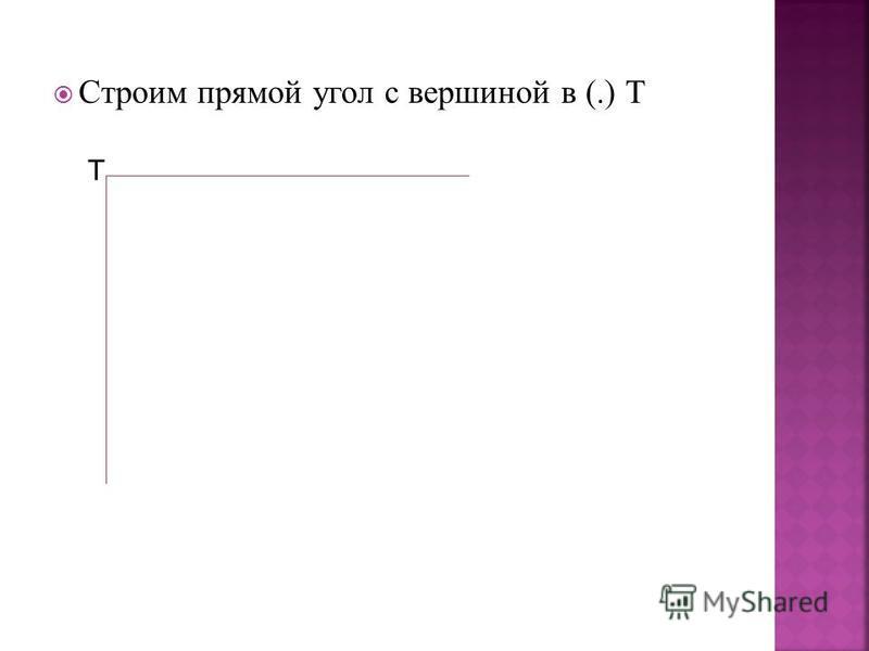 Строим прямой угол с вершиной в (.) Т Т