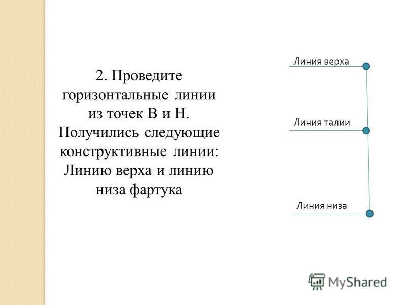 Линия верха Линия талии Линия низа 2. Проведите горизонтальные линии из точек В и Н. Получились следующие конструктивные линии: Линию верха и линию низа фартука