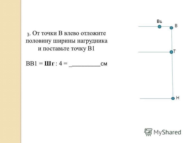 В1В1 В Т Н 3. От точки В влево отложите половину ширины нагрудника и поставьте точку В1 ВВ1 = Шг : 4 = _ _________ см