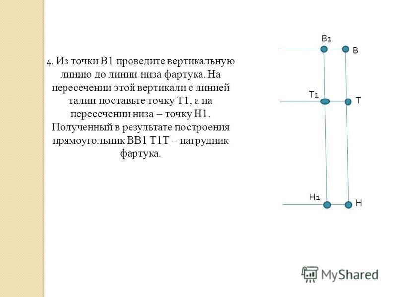 В1В1 В Т Н Н1Н1 Т1Т1 4. Из точки В1 проведите вертикальную линию до линии низа фартука. На пересечении этой вертикали с линией талии поставьте точку Т1, а на пересечении низа – точку Н1. Полученный в результате построения прямоугольник ВВ1 Т1Т – нагр